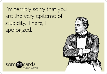 I'm terribly sorry that you are the very epitome of stupidity. There, I apologized.