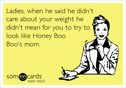 Ladies, when he said he didn't care about your weight he didn't mean for you to try to look like Honey Boo Boo's mom.