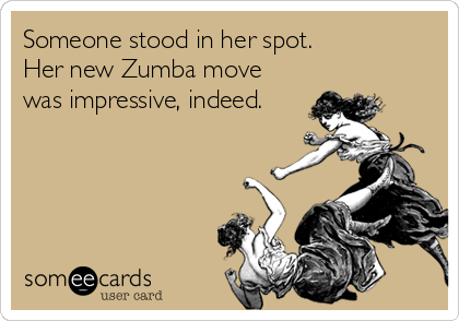 Someone stood in her spot.  Her new Zumba move was impressive, indeed.