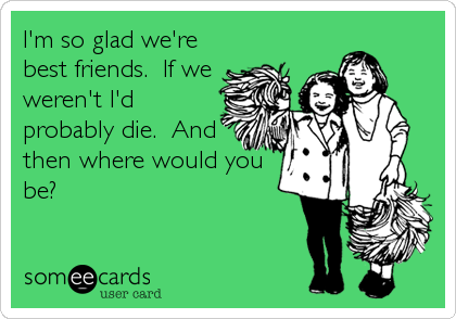 I'm so glad we're best friends.  If we weren't I'd probably die.  And then where would you be?