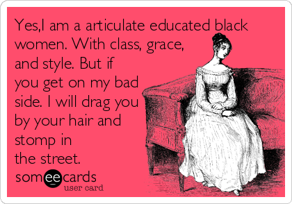 Yes,I am a articulate educated black women. With class, grace, and style. But if you get on my bad side. I will drag you by your hair and stomp in the street.