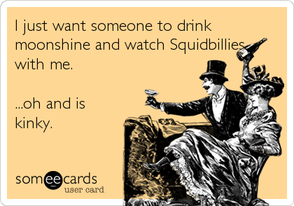 I just want someone to drink moonshine and watch Squidbillies with me.  ...oh and is kinky.