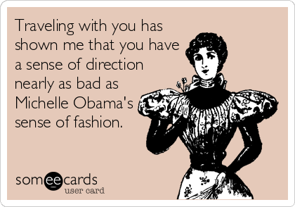 Traveling with you has shown me that you have a sense of direction nearly as bad as Michelle Obama's sense of fashion.