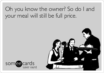 Oh you know the owner? So do I and your meal will still be full price.