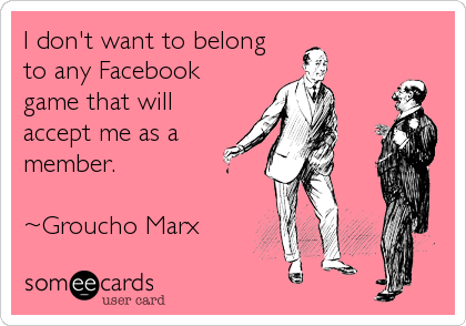 I don't want to belong  to any Facebook game that will accept me as a member.   ~Groucho Marx
