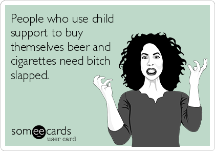 People who use child support to buy themselves beer and cigarettes need bitch slapped.