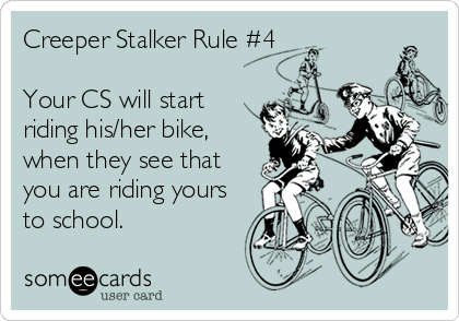 Creeper Stalker Rule #4  Your CS will start riding his/her bike, when they see that you are riding yours to school.
