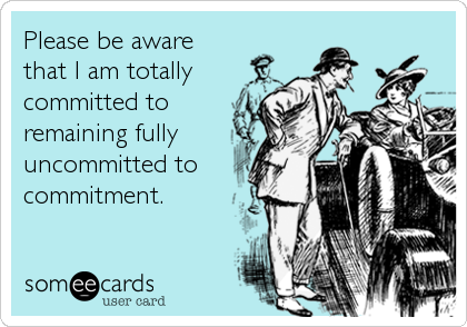 Please be aware  that I am totally committed to remaining fully uncommitted to commitment.