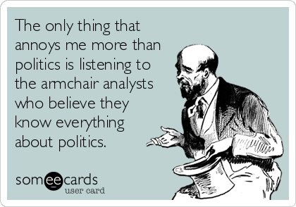 The only thing that annoys me more than politics is listening to the armchair analysts who believe they know everything about politics.