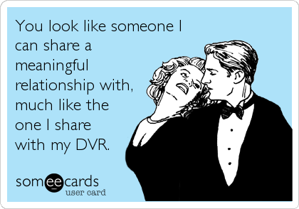 You look like someone I can share a meaningful relationship with, much like the one I share with my DVR.