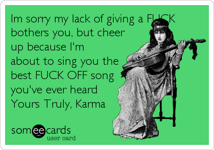 Im sorry my lack of giving a FUCK bothers you, but cheer up because I'm about to sing you the best FUCK OFF song you've ever heard Yours Truly, Karma