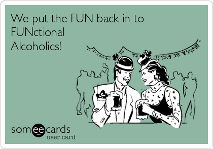 We put the FUN back in to FUNctional Alcoholics!