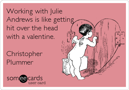 Working with Julie Andrews is like getting hit over the head with a valentine.   Christopher Plummer