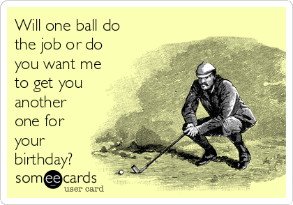 Will one ball do the job or do you want me to get you another one for your birthday?
