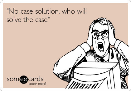 """No case solution, who will solve the case"""
