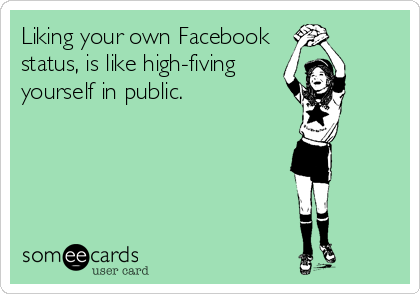 Liking your own Facebook status, is like high-fiving yourself in public.