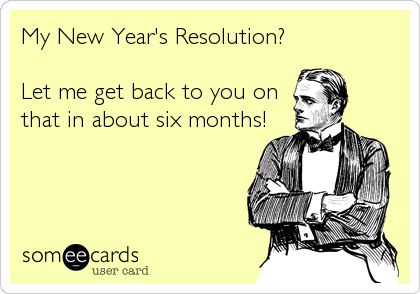 My New Year's Resolution?  Let me get back to you on that in about six months!