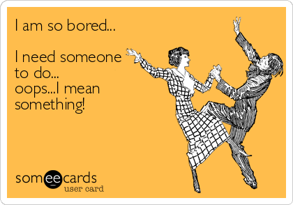 i am bored what do i do