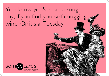 You know you've had a rough day, if you find yourself chugging  wine. Or it's a Tuesday.