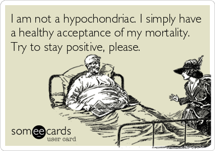 I am not a hypochondriac. I simply have a healthy acceptance of my mortality. Try to stay positive, please.