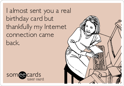I almost sent you a real birthday card but thankfully my Internet connection came back.