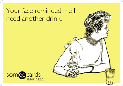 Your face reminded me I need another drink.