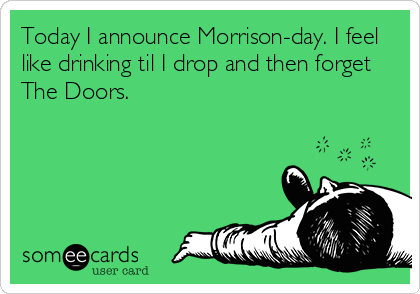 Today I announce Morrison-day. I feel like drinking til I drop and then forget The Doors.