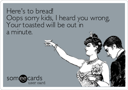Here's to bread!  Oops sorry kids, I heard you wrong, Your toasted will be out in a minute.