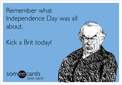 Remember what Independence Day was all about.    Kick a Brit today!