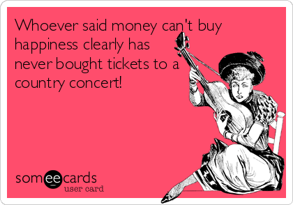 Whoever said money can't buy happiness clearly has never bought tickets to a country concert!