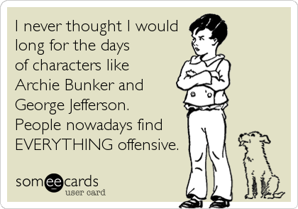 I never thought I would long for the days of characters like Archie Bunker and George Jefferson.  People nowadays find  EVERYTHING offensive.