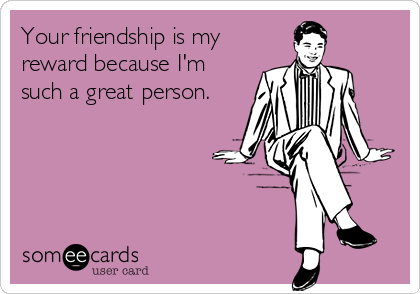 Your friendship is my reward because I'm such a great person.