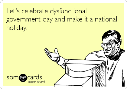Let's celebrate dysfunctional government day and make it a national holiday.