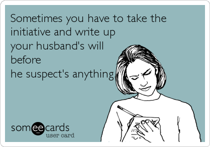Sometimes you have to take the initiative and write up your husband's will before he suspect's anything.