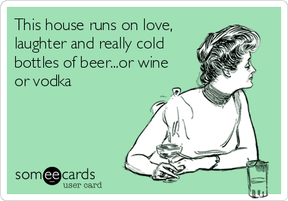 This house runs on love, laughter and really cold bottles of beer...or wine or vodka