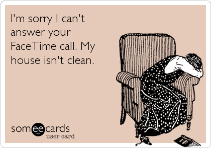 I'm sorry I can't answer your FaceTime call. My house isn't clean.