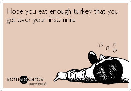 Hope you eat enough turkey that you get over your insomnia.