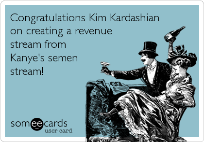 Congratulations Kim Kardashian on creating a revenue stream from Kanye's semen stream!