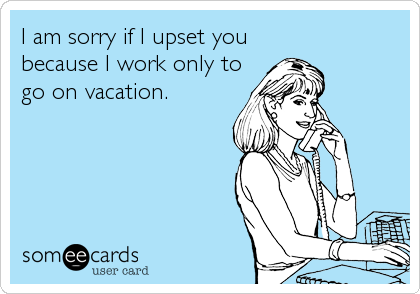 I am sorry if I upset you because I work only to go on vacation.