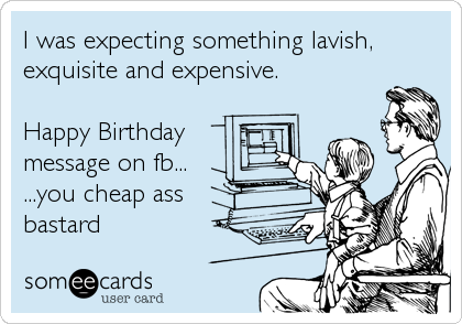 I was expecting something lavish, exquisite and expensive.  Happy Birthday message on fb... ...you cheap ass bastard