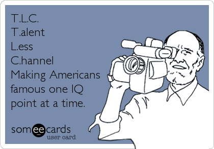 T.L.C.  T.alent L.ess C.hannel Making Americans famous one IQ point at a time.