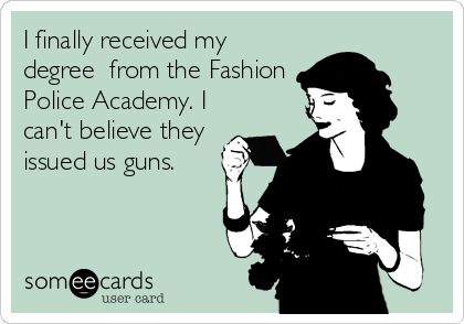 I finally received my degree  from the Fashion Police Academy. I can't believe they issued us guns.