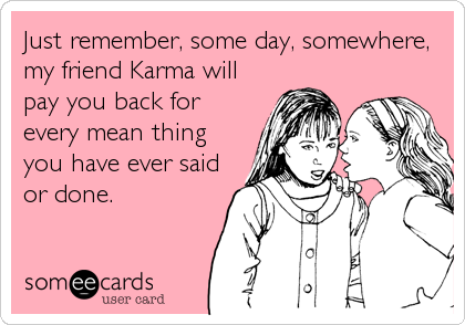 Just remember, some day, somewhere, my friend Karma will pay you back for every mean thing you have ever said or done.