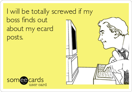 I will be totally screwed if my boss finds out about my ecard posts.