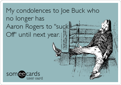 "My condolences to Joe Buck who no longer has Aaron Rogers to ""suck Off"" until next year."