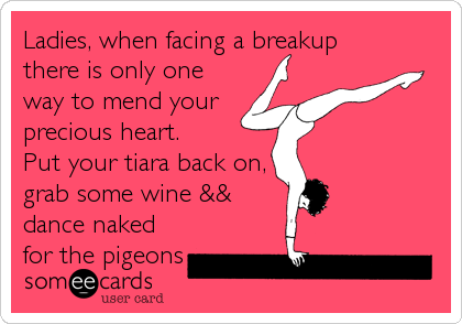 Ladies, when facing a breakup there is only one way to mend your precious heart.  Put your tiara back on, grab some wine && dance naked for the pigeons
