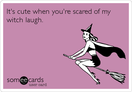 It's cute when you're scared of my witch laugh.