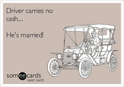 Driver carries no cash....  He's married!