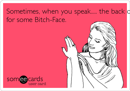 Sometimes, when you speak..... the back of my hand gets Itchyfor some Bitch-Face.