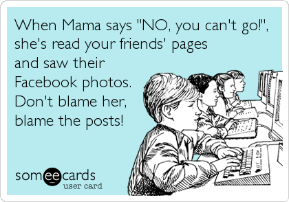 """When Mama says """"NO, you can't go!"""", she's read your friends' pages and saw their  Facebook photos. Don't blame her, blame the posts!"""